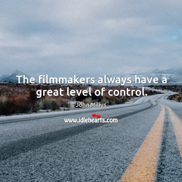 The filmmakers always have a great level of control. John Milius Picture Quote