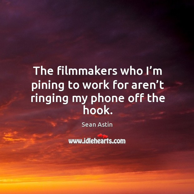 The filmmakers who I'm pining to work for aren't ringing my phone off the hook. Image