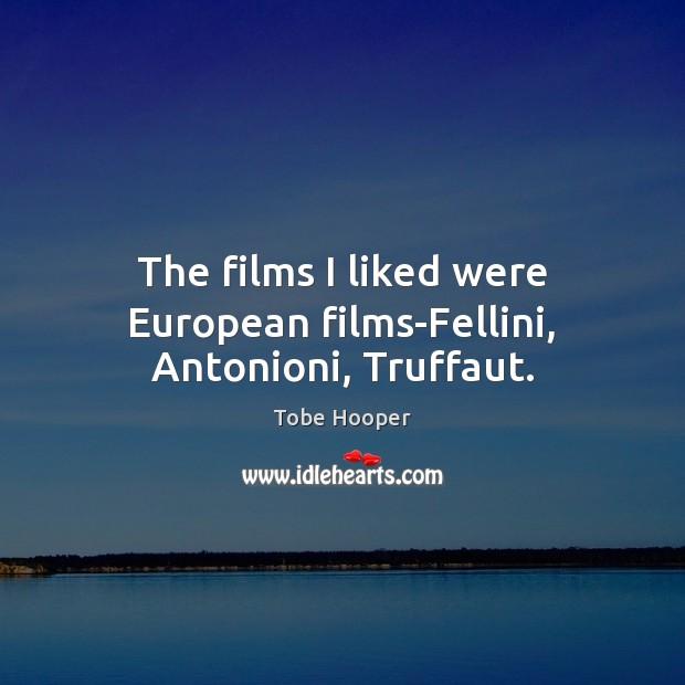 The films I liked were European films-Fellini, Antonioni, Truffaut. Tobe Hooper Picture Quote