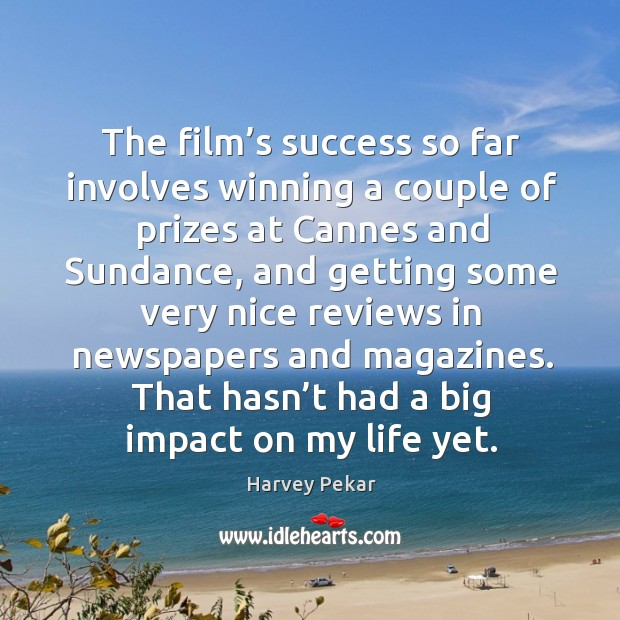The film's success so far involves winning a couple of prizes at cannes and Harvey Pekar Picture Quote