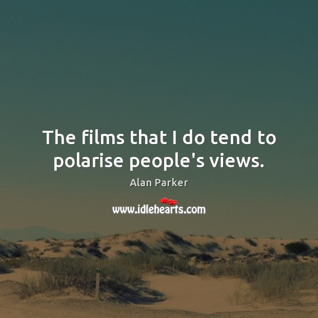 The films that I do tend to polarise people's views. Image