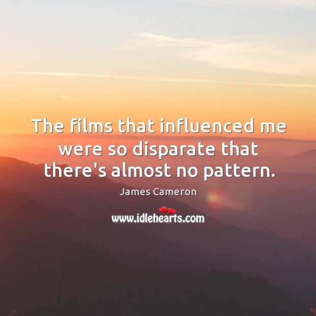 The films that influenced me were so disparate that there's almost no pattern. Image