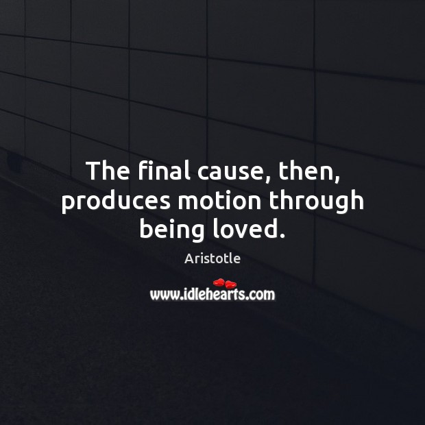Image, The final cause, then, produces motion through being loved.