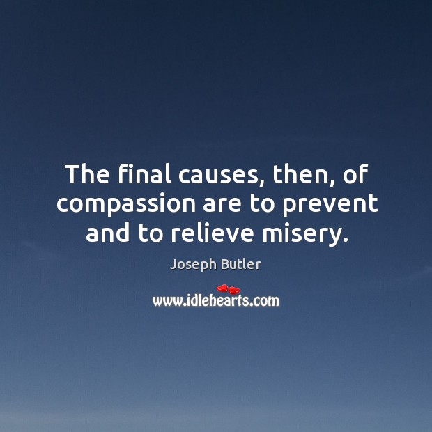 The final causes, then, of compassion are to prevent and to relieve misery. Joseph Butler Picture Quote