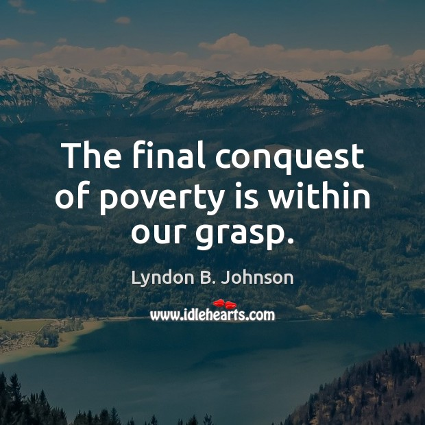 The final conquest of poverty is within our grasp. Poverty Quotes Image