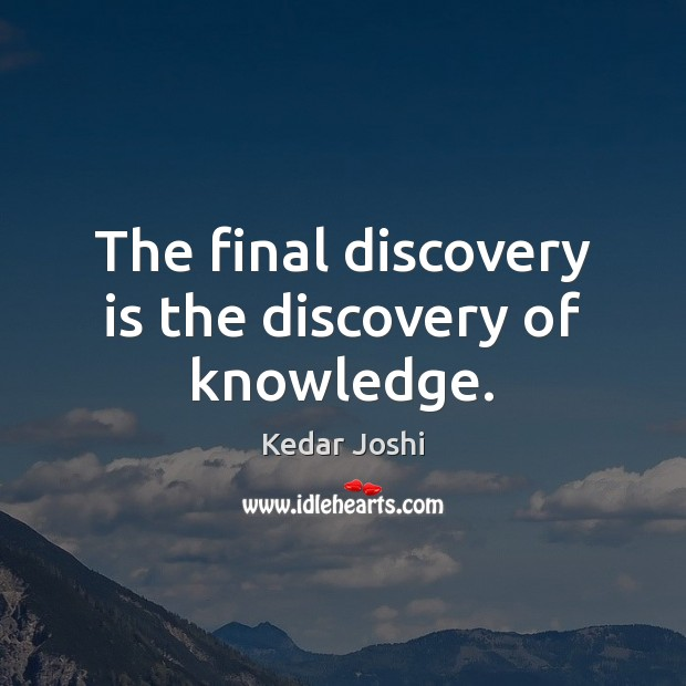 Image, The final discovery is the discovery of knowledge.