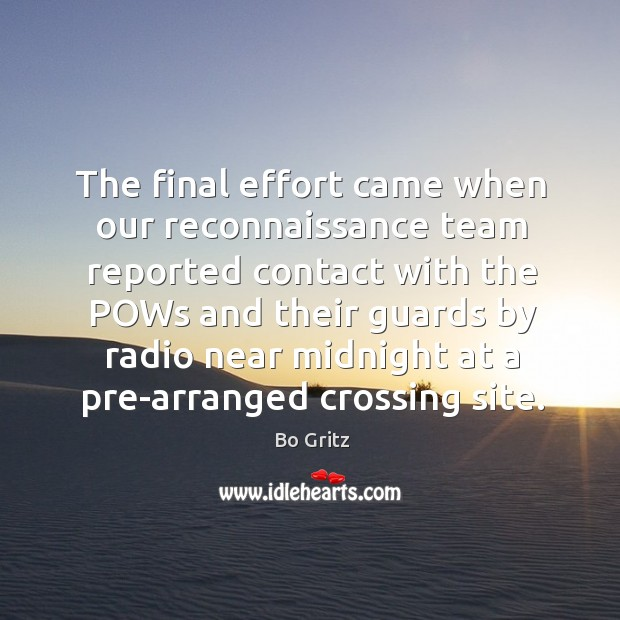 The final effort came when our reconnaissance team reported contact with the pows and their guards by radio near midnight at a pre-arranged crossing site. Bo Gritz Picture Quote