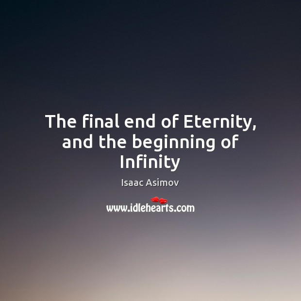 Image, The final end of Eternity, and the beginning of Infinity