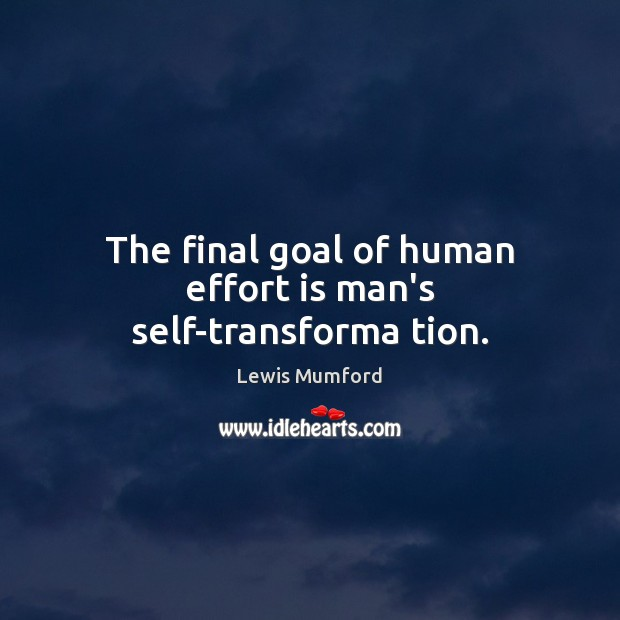 The final goal of human effort is man's self-transforma tion. Lewis Mumford Picture Quote