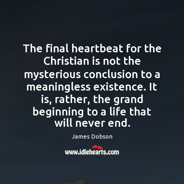 The final heartbeat for the Christian is not the mysterious conclusion to James Dobson Picture Quote