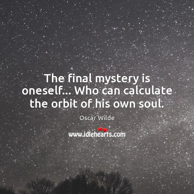 The final mystery is oneself… Who can calculate the orbit of his own soul. Oscar Wilde Picture Quote