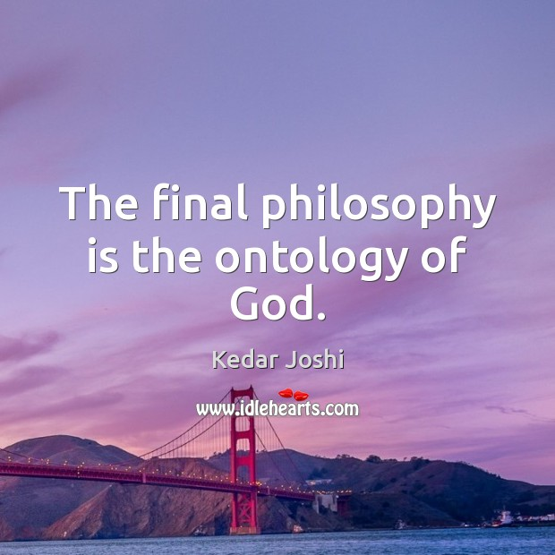 The final philosophy is the ontology of God. Kedar Joshi Picture Quote