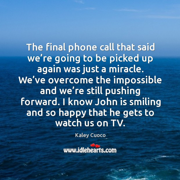 The final phone call that said we're going to be picked up again was just a miracle. Image