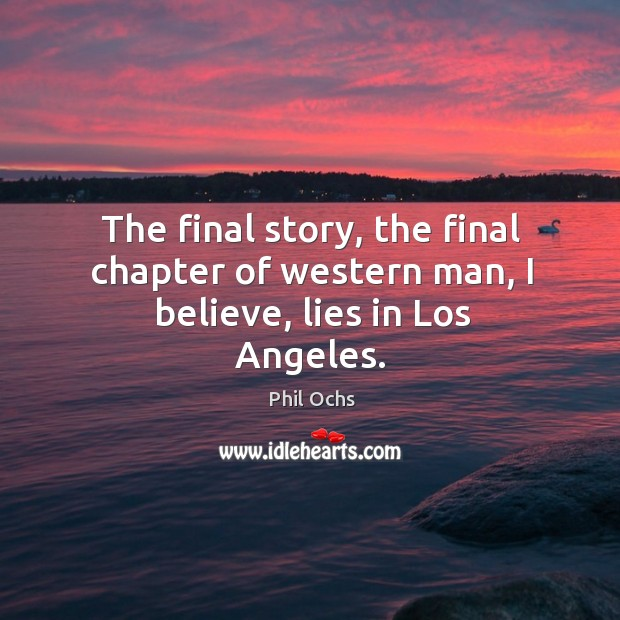 The final story, the final chapter of western man, I believe, lies in los angeles. Phil Ochs Picture Quote