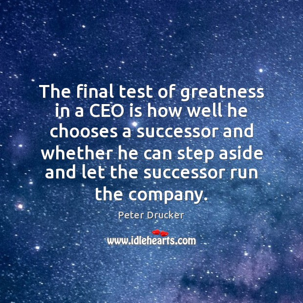 The final test of greatness in a CEO is how well he Peter Drucker Picture Quote