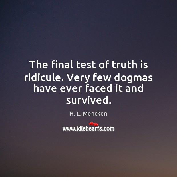 The final test of truth is ridicule. Very few dogmas have ever faced it and survived. Image
