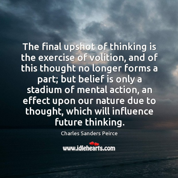 The final upshot of thinking is the exercise of volition, and of this thought no longer forms a part Belief Quotes Image