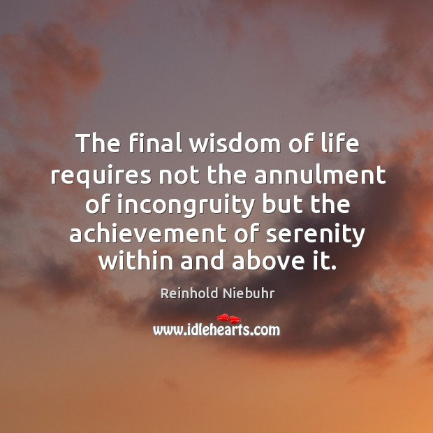 The final wisdom of life requires not the annulment of incongruity but the achievement of serenity within and above it. Image