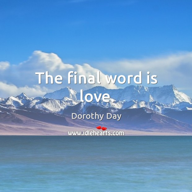 The final word is love. Dorothy Day Picture Quote