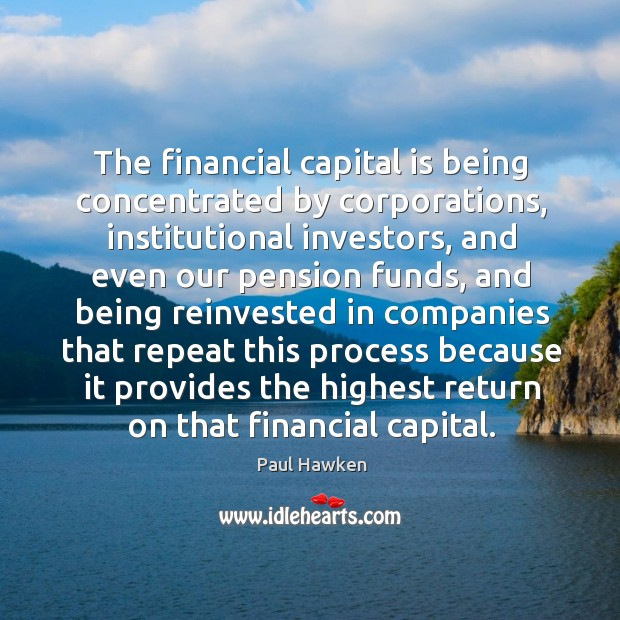 The financial capital is being concentrated by corporations Paul Hawken Picture Quote