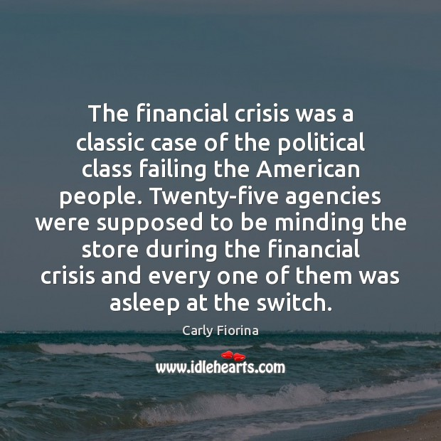 The financial crisis was a classic case of the political class failing Carly Fiorina Picture Quote