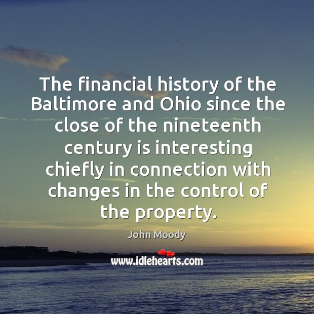 The financial history of the baltimore and ohio since the close of the nineteenth century is interesting John Moody Picture Quote