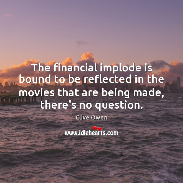 The financial implode is bound to be reflected in the movies that Clive Owen Picture Quote