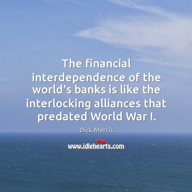 The financial interdependence of the world's banks is like the interlocking alliances Dick Morris Picture Quote