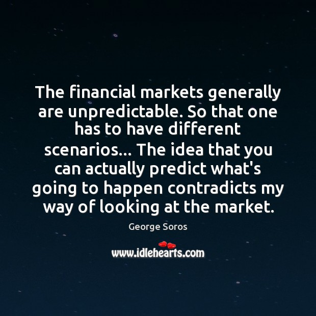 The financial markets generally are unpredictable. So that one has to have George Soros Picture Quote