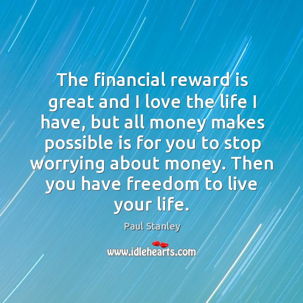 The financial reward is great and I love the life I have, but all money makes possible Paul Stanley Picture Quote