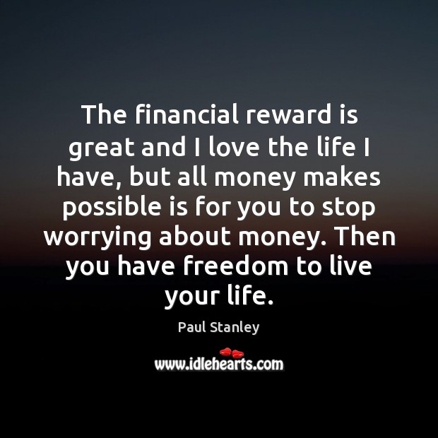 The financial reward is great and I love the life I have, Paul Stanley Picture Quote
