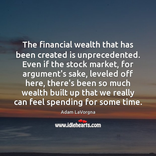 Image, The financial wealth that has been created is unprecedented. Even if the