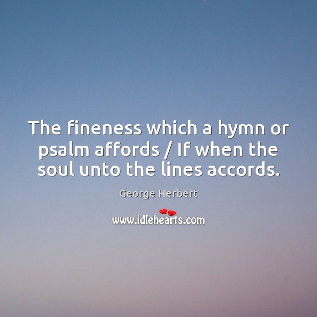 Image, The fineness which a hymn or psalm affords / If when the soul unto the lines accords.