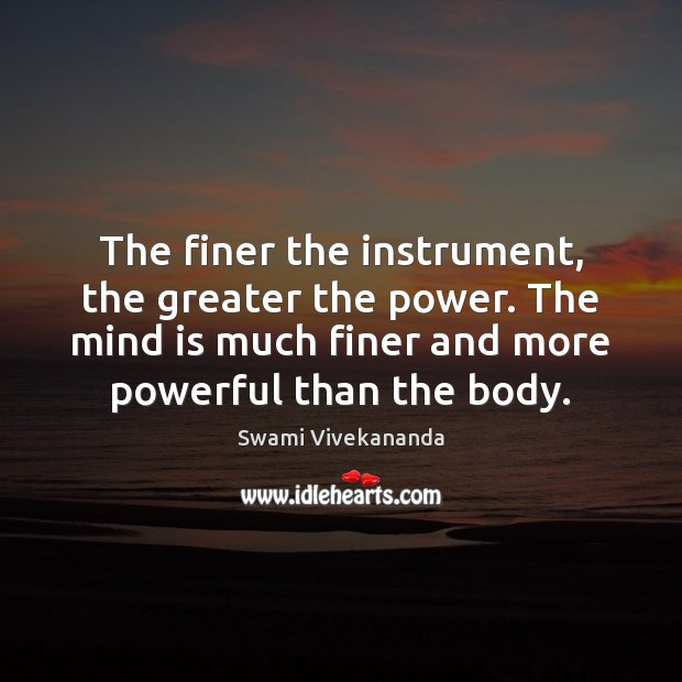 The finer the instrument, the greater the power. The mind is much Image