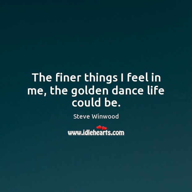 The finer things I feel in me, the golden dance life could be. Image