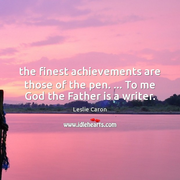 The finest achievements are those of the pen. … To me God the Father is a writer. Father Quotes Image