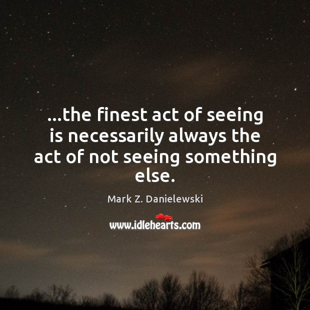 …the finest act of seeing is necessarily always the act of not seeing something else. Mark Z. Danielewski Picture Quote