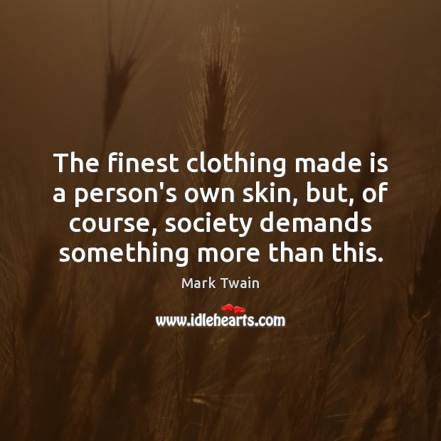 The finest clothing made is a person's own skin, but, of course, Mark Twain Picture Quote