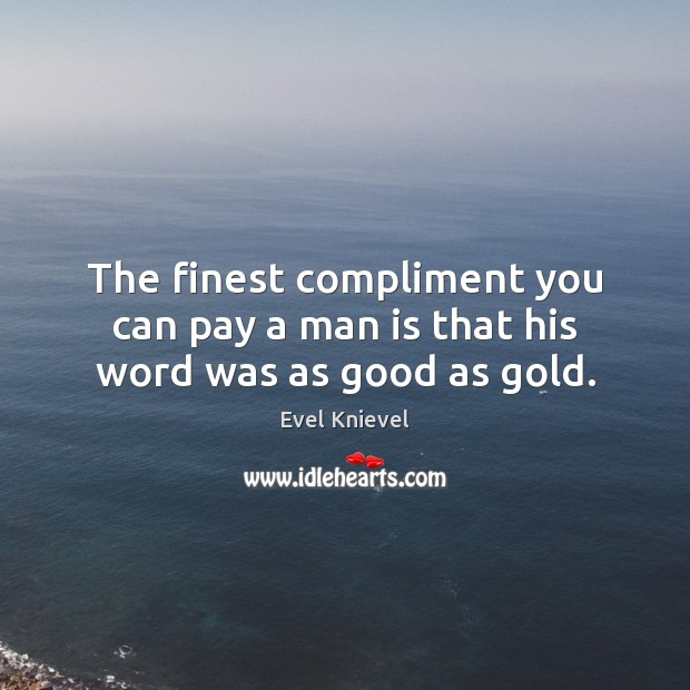 Image, The finest compliment you can pay a man is that his word was as good as gold.