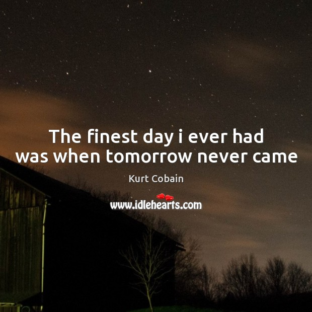 The finest day i ever had was when tomorrow never came Kurt Cobain Picture Quote