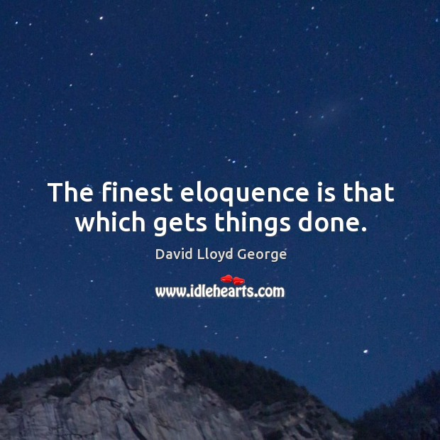 The finest eloquence is that which gets things done. David Lloyd George Picture Quote