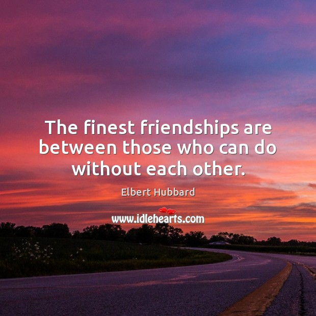 The finest friendships are between those who can do without each other. Elbert Hubbard Picture Quote