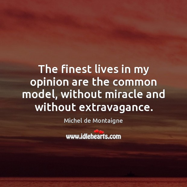 The finest lives in my opinion are the common model, without miracle Michel de Montaigne Picture Quote