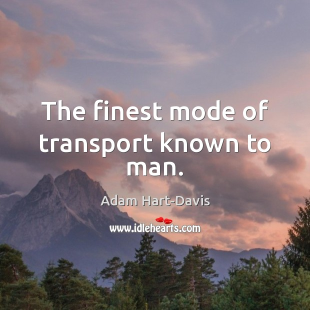 The finest mode of transport known to man. Adam Hart-Davis Picture Quote