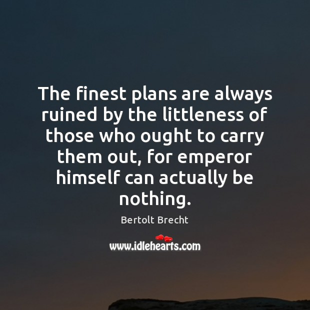 The finest plans are always ruined by the littleness of those who Bertolt Brecht Picture Quote
