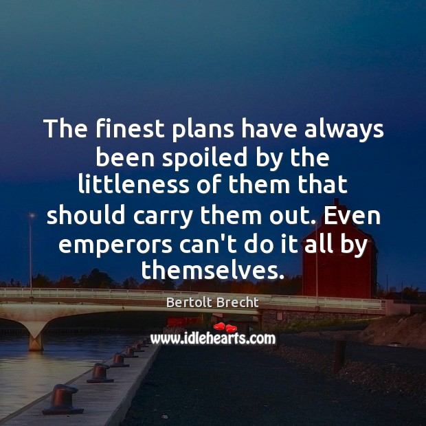 The finest plans have always been spoiled by the littleness of them Bertolt Brecht Picture Quote