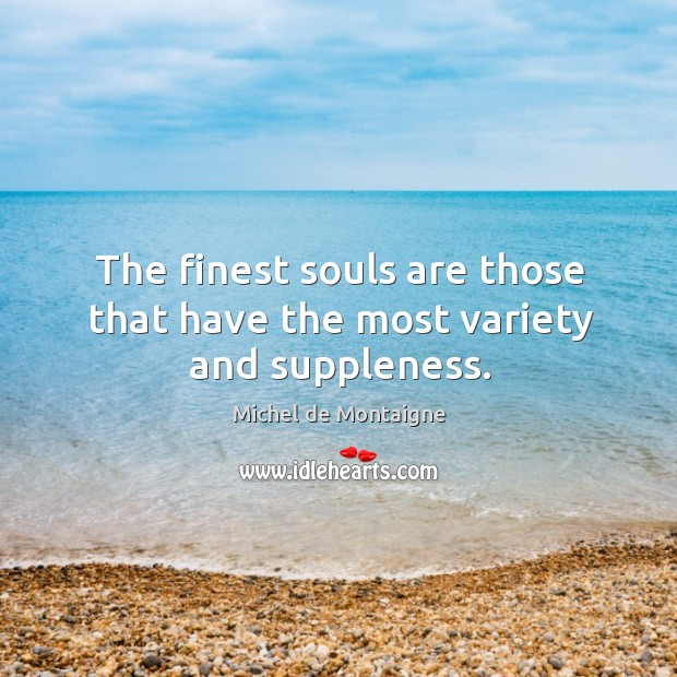 Image, The finest souls are those that have the most variety and suppleness.
