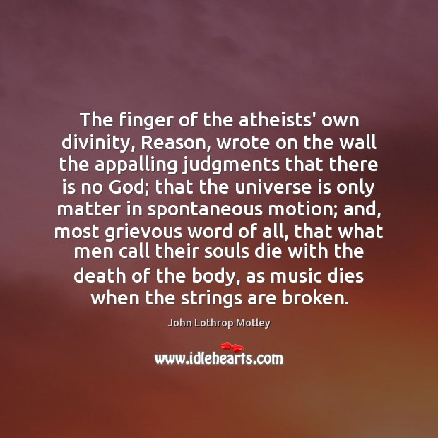 The finger of the atheists' own divinity, Reason, wrote on the wall John Lothrop Motley Picture Quote