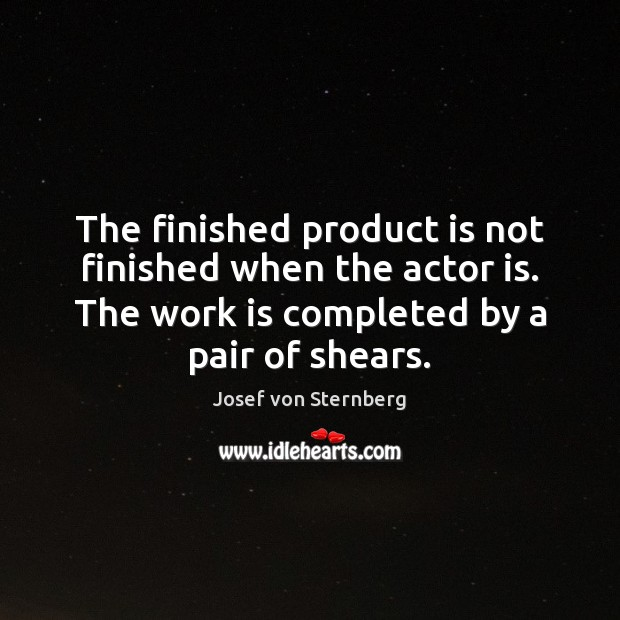 The finished product is not finished when the actor is. The work Image