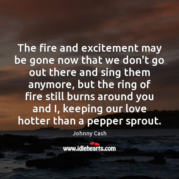 The fire and excitement may be gone now that we don't go Johnny Cash Picture Quote